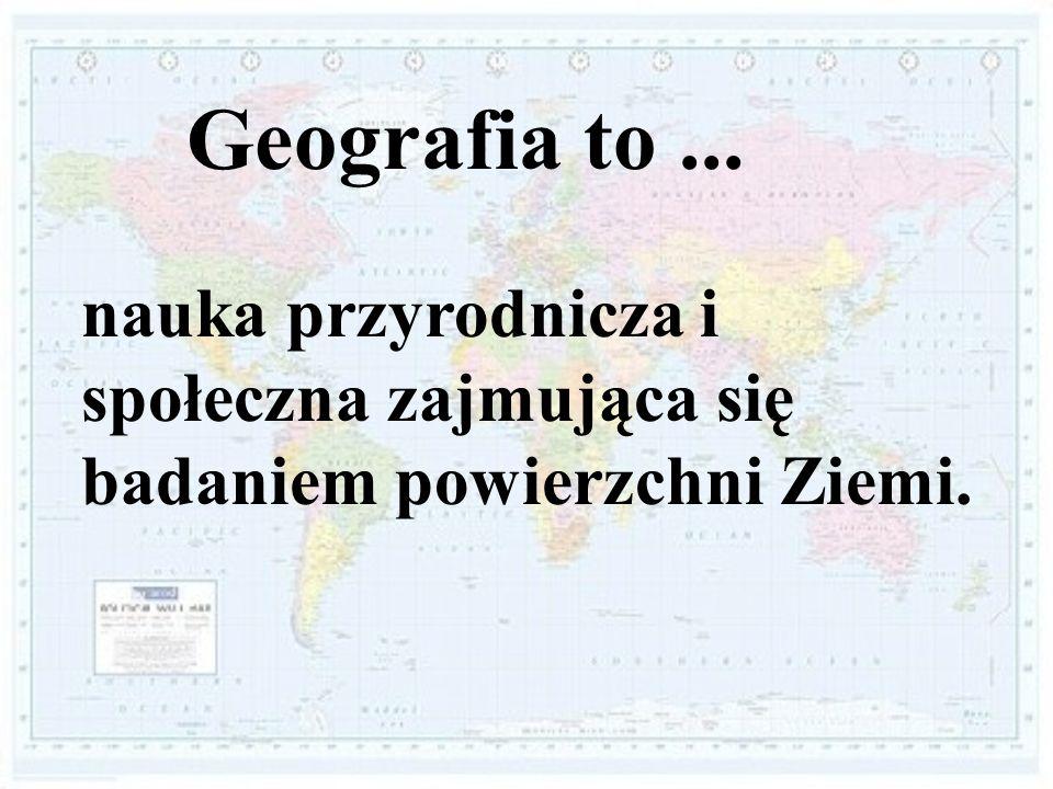 Geografia to ... nauka przyrodnicza i społeczna zajmująca się badaniem powierzchni Ziemi.