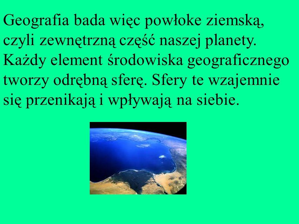 Geografia bada więc powłoke ziemską, czyli zewnętrzną część naszej planety.