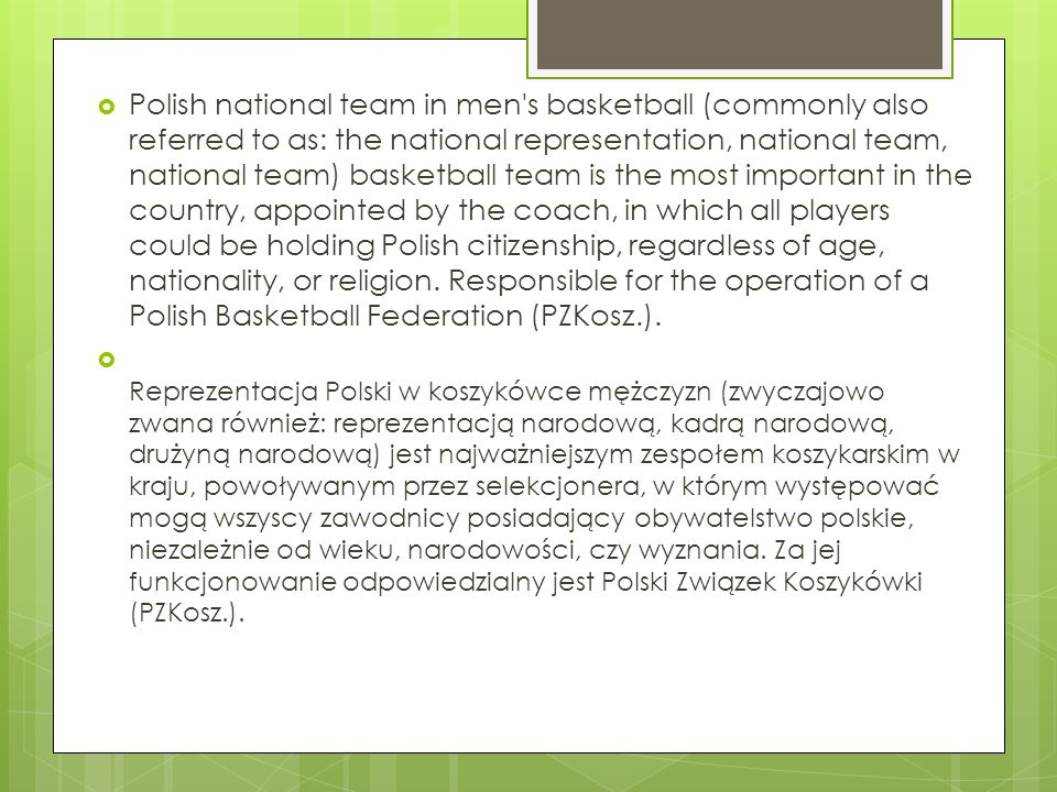 Polish national team in men s basketball (commonly also referred to as: the national representation, national team, national team) basketball team is the most important in the country, appointed by the coach, in which all players could be holding Polish citizenship, regardless of age, nationality, or religion. Responsible for the operation of a Polish Basketball Federation (PZKosz.).