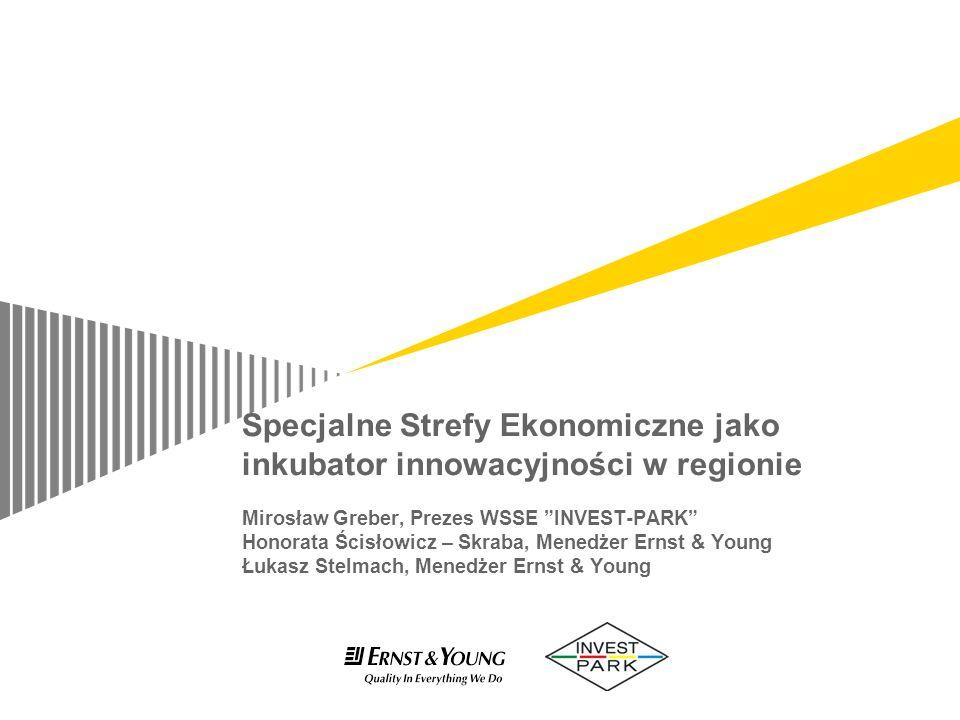 Specjalne Strefy Ekonomiczne jako inkubator innowacyjności w regionie Mirosław Greber, Prezes WSSE INVEST-PARK Honorata Ścisłowicz – Skraba, Menedżer Ernst & Young Łukasz Stelmach, Menedżer Ernst & Young