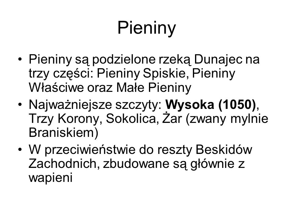 Pieniny Pieniny są podzielone rzeką Dunajec na trzy części: Pieniny Spiskie, Pieniny Właściwe oraz Małe Pieniny.