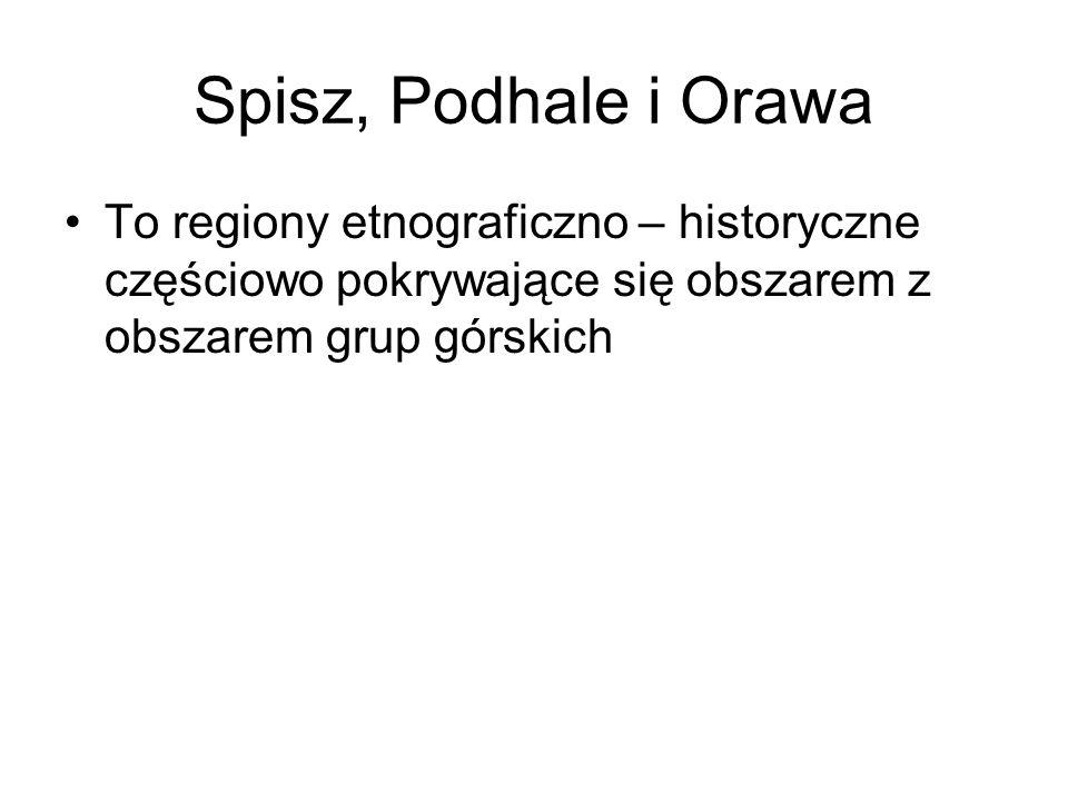 Spisz, Podhale i Orawa To regiony etnograficzno – historyczne częściowo pokrywające się obszarem z obszarem grup górskich.