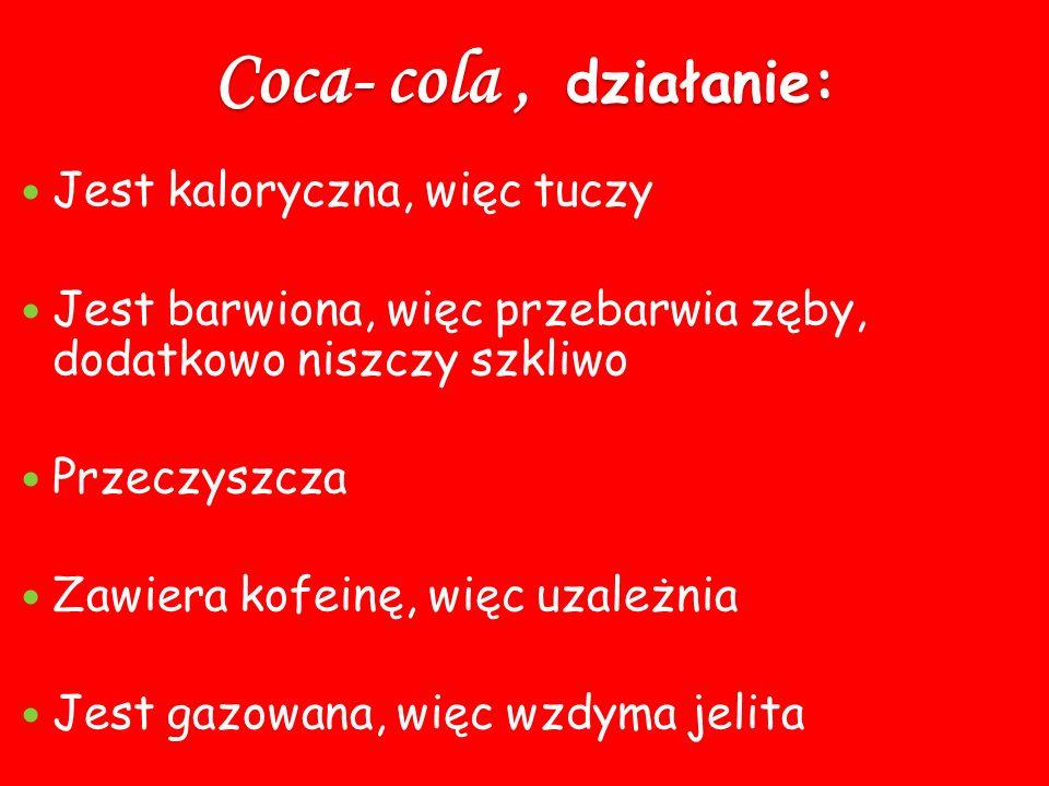 Coca- cola , działanie: Jest kaloryczna, więc tuczy