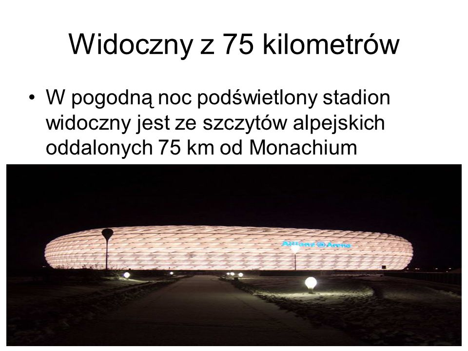 Widoczny z 75 kilometrów W pogodną noc podświetlony stadion widoczny jest ze szczytów alpejskich oddalonych 75 km od Monachium.