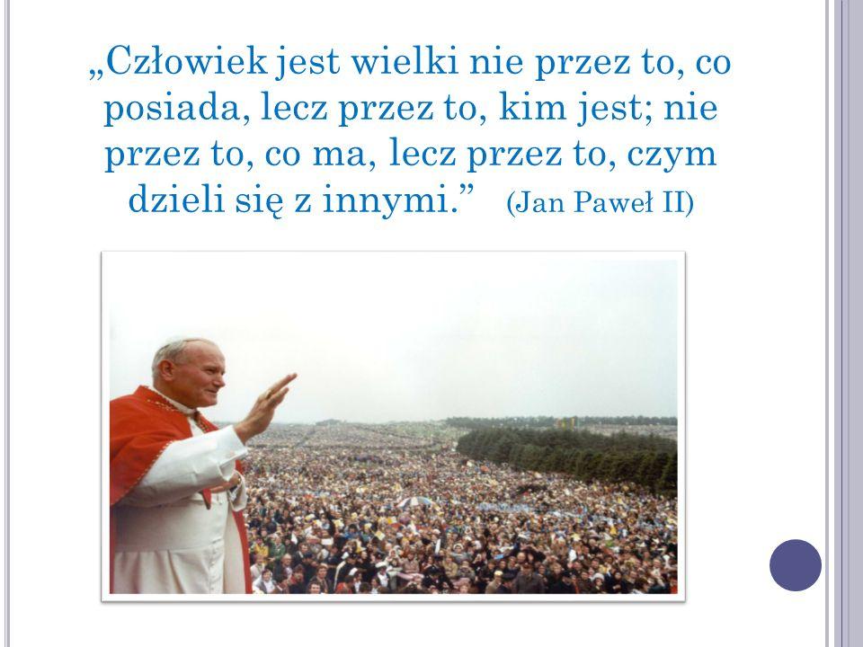 """""""Człowiek jest wielki nie przez to, co posiada, lecz przez to, kim jest; nie przez to, co ma, lecz przez to, czym dzieli się z innymi. (Jan Paweł II)"""