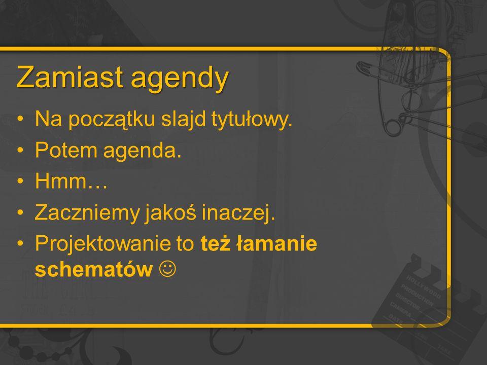 Zamiast agendy Na początku slajd tytułowy. Potem agenda. Hmm…