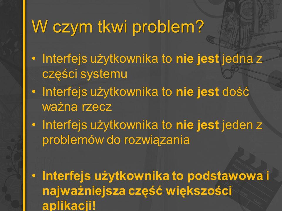 W czym tkwi problem Interfejs użytkownika to nie jest jedna z części systemu. Interfejs użytkownika to nie jest dość ważna rzecz.