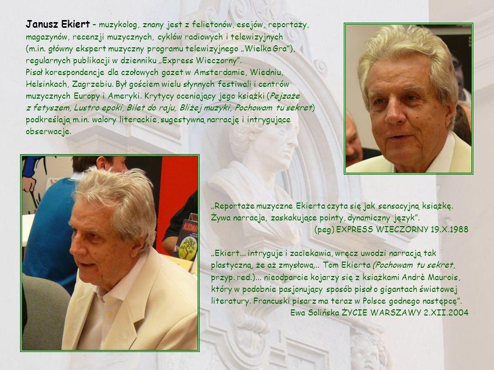 """Janusz Ekiert – muzykolog, znany jest z felietonów, esejów, reportaży, magazynów, recenzji muzycznych, cyklów radiowych i telewizyjnych (m.in. główny ekspert muzyczny programu telewizyjnego """"Wielka Gra ), regularnych publikacji w dzienniku """"Express Wieczorny . Pisał korespondencje dla czołowych gazet w Amsterdamie, Wiedniu, Helsinkach, Zagrzebiu. Był gościem wielu słynnych festiwali i centrów muzycznych Europy i Ameryki. Krytycy oceniający jego książki (Pejzaże z fetyszem, Lustro epoki, Bilet do raju, Bliżej muzyki, Pochowam tu sekret) podkreślają m.in. walory literackie, sugestywną narrację i intrygujące obserwacje."""
