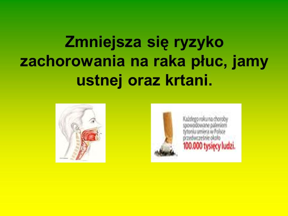 Zmniejsza się ryzyko zachorowania na raka płuc, jamy ustnej oraz krtani.