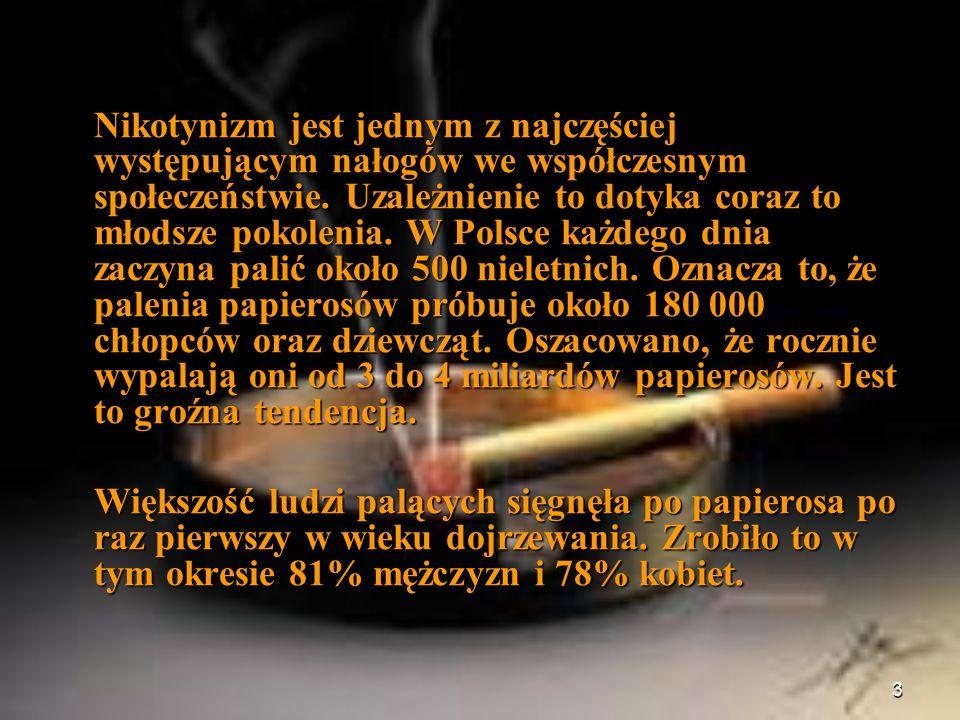 Nikotynizm jest jednym z najczęściej występującym nałogów we współczesnym społeczeństwie. Uzależnienie to dotyka coraz to młodsze pokolenia. W Polsce każdego dnia zaczyna palić około 500 nieletnich. Oznacza to, że palenia papierosów próbuje około 180 000 chłopców oraz dziewcząt. Oszacowano, że rocznie wypalają oni od 3 do 4 miliardów papierosów. Jest to groźna tendencja.