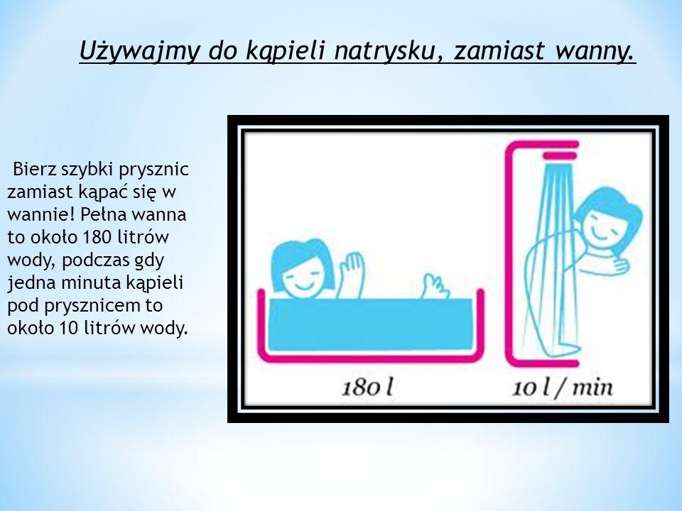 Używajmy do kąpieli natrysku, zamiast wanny.