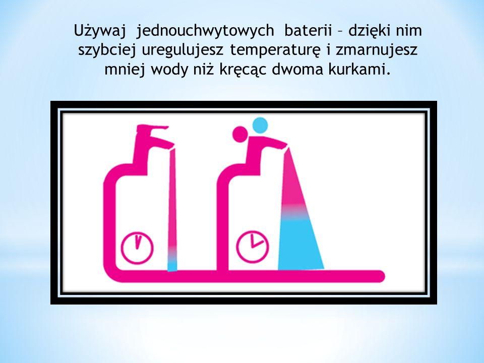 Używaj jednouchwytowych baterii – dzięki nim szybciej uregulujesz temperaturę i zmarnujesz mniej wody niż kręcąc dwoma kurkami.
