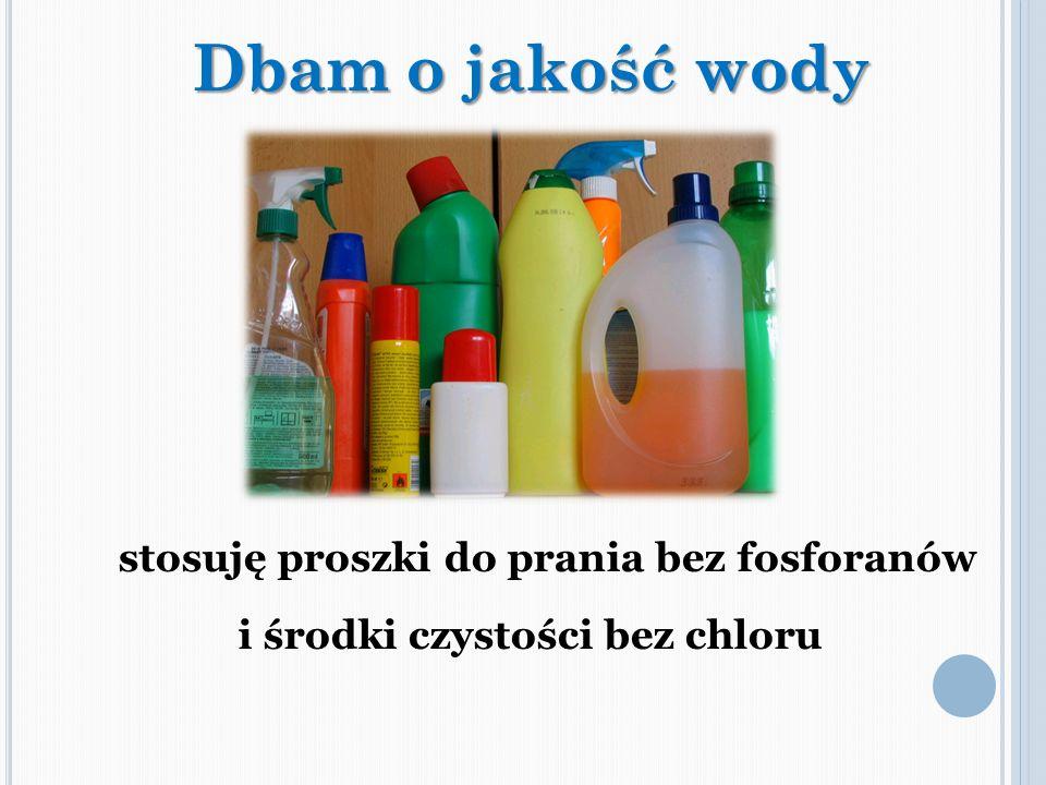 stosuję proszki do prania bez fosforanów i środki czystości bez chloru