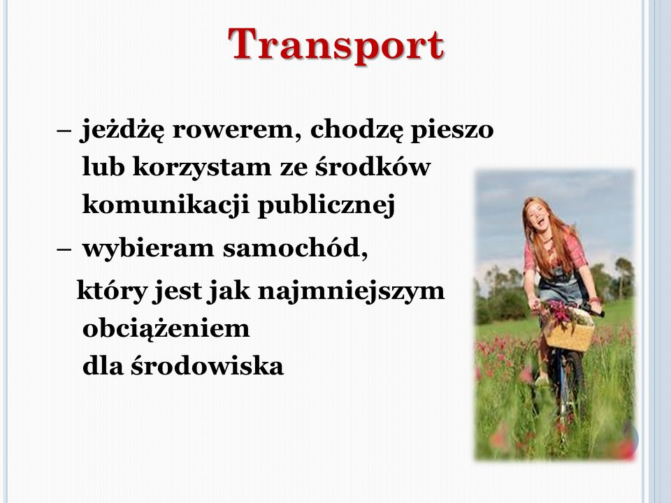 Transport jeżdżę rowerem, chodzę pieszo lub korzystam ze środków komunikacji publicznej. wybieram samochód,