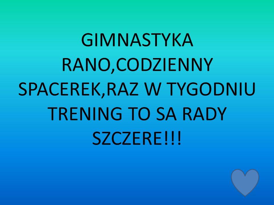 GIMNASTYKA RANO,CODZIENNY SPACEREK,RAZ W TYGODNIU TRENING TO SA RADY SZCZERE!!!
