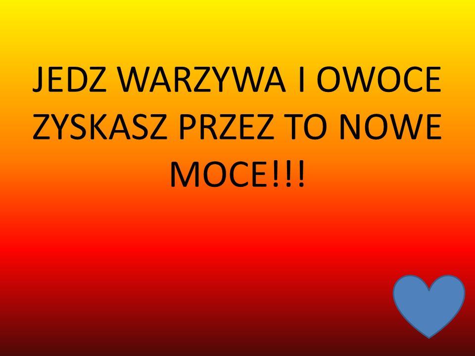 JEDZ WARZYWA I OWOCE ZYSKASZ PRZEZ TO NOWE MOCE!!!