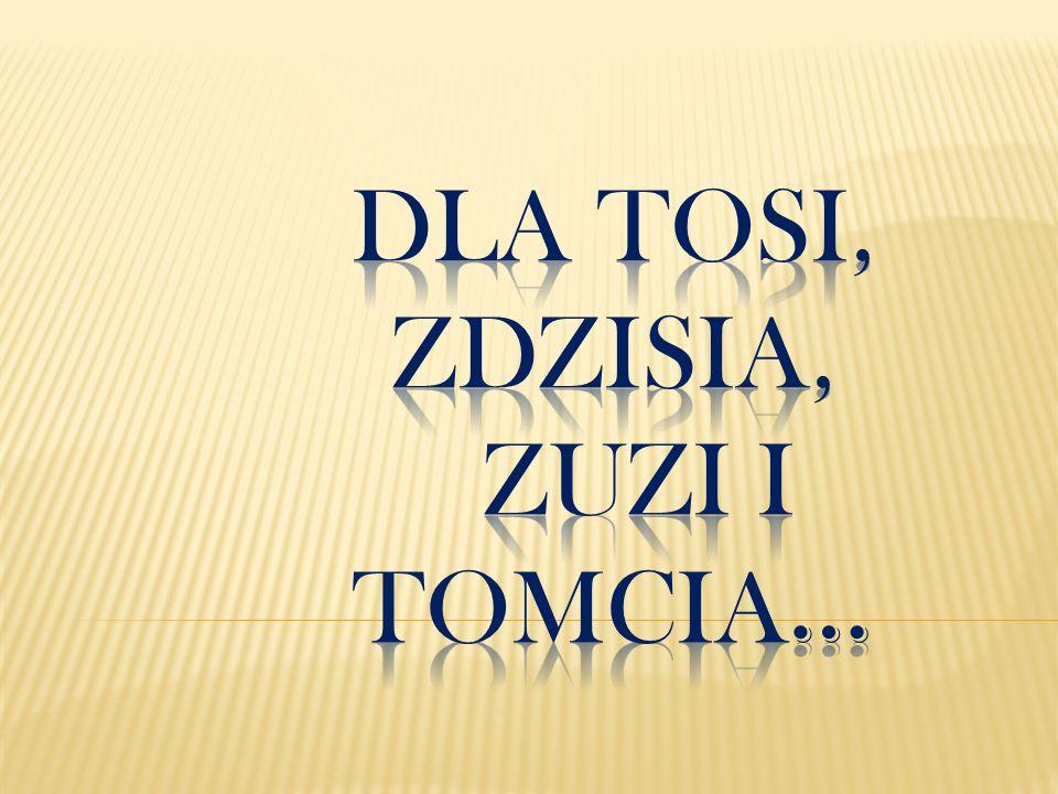 Dla Tosi, zdzisia, Zuzi i Tomcia…
