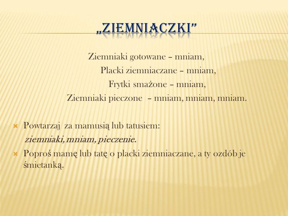 """""""Ziemniaczki Ziemniaki gotowane – mniam, Placki ziemniaczane – mniam,"""