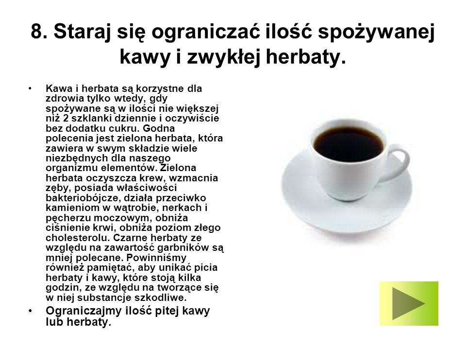 8. Staraj się ograniczać ilość spożywanej kawy i zwykłej herbaty.