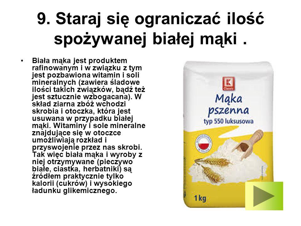 9. Staraj się ograniczać ilość spożywanej białej mąki .