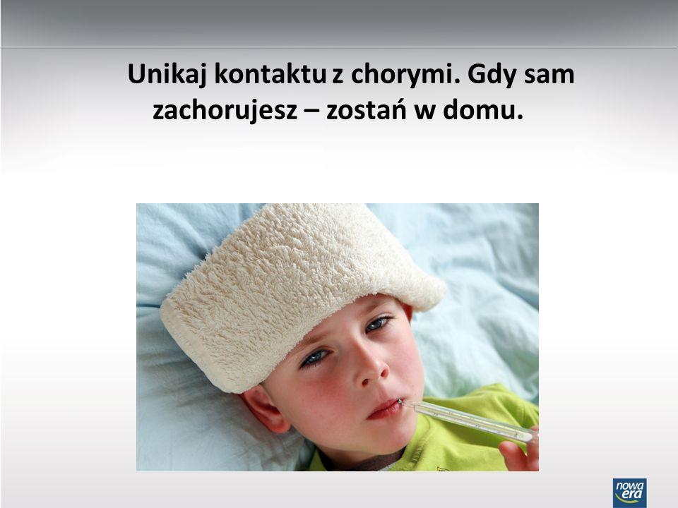 Unikaj kontaktu z chorymi. Gdy sam zachorujesz – zostań w domu.