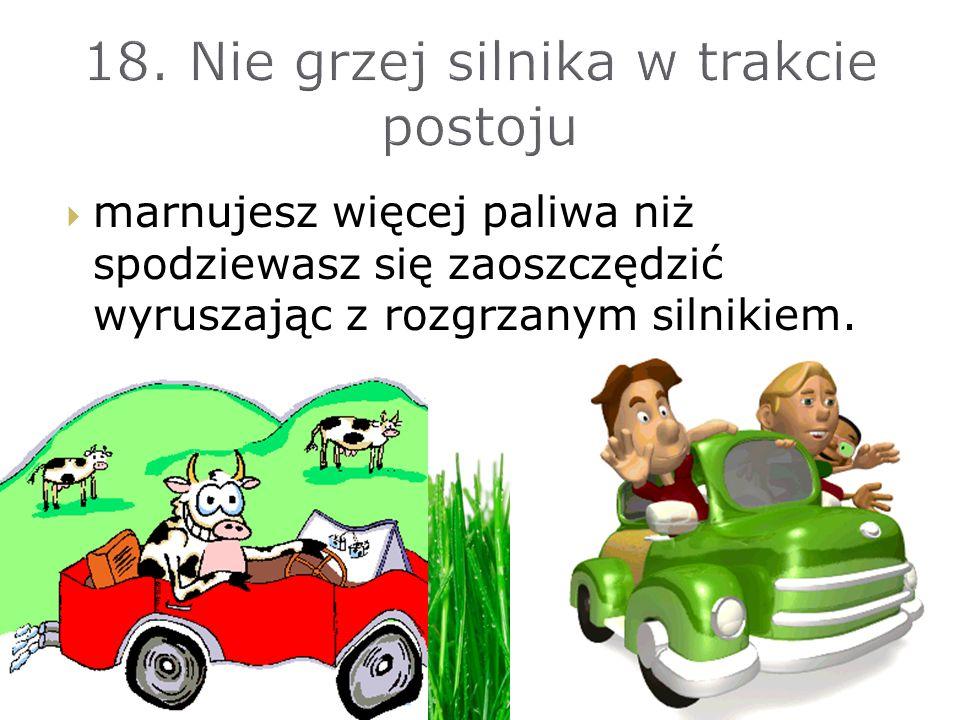 18. Nie grzej silnika w trakcie postoju
