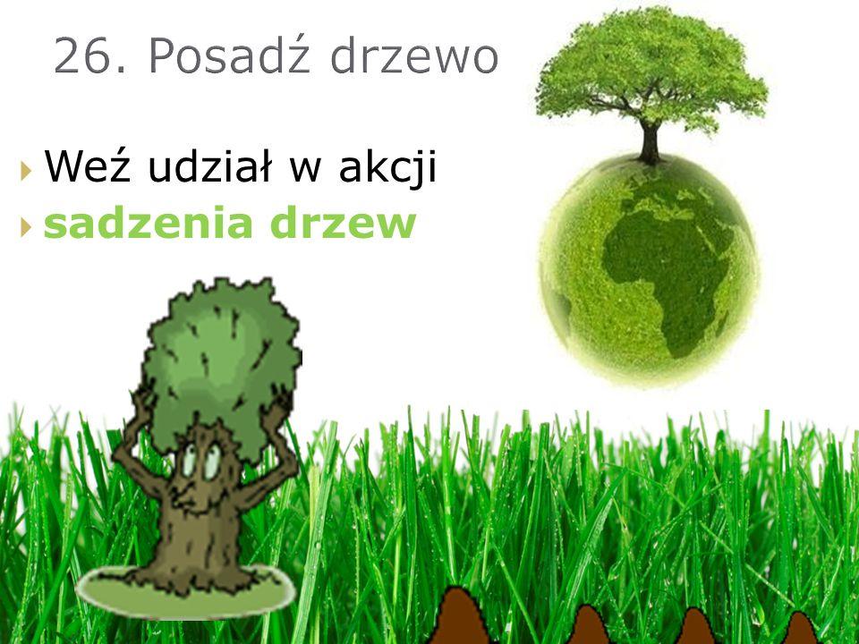 26. Posadź drzewo Weź udział w akcji sadzenia drzew