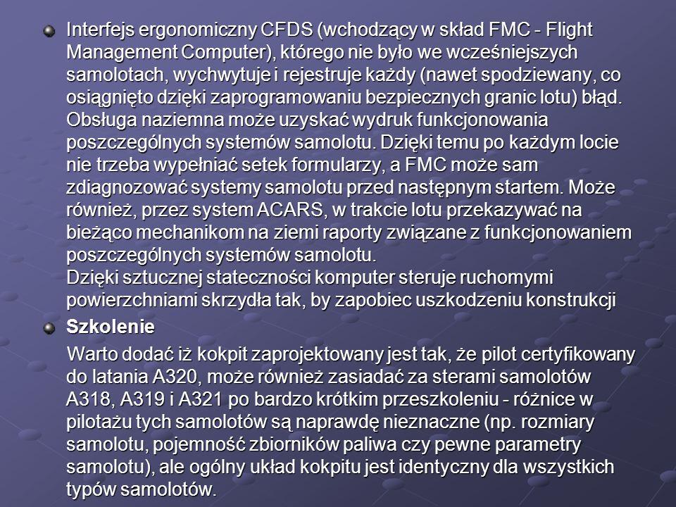 Interfejs ergonomiczny CFDS (wchodzący w skład FMC - Flight Management Computer), którego nie było we wcześniejszych samolotach, wychwytuje i rejestruje każdy (nawet spodziewany, co osiągnięto dzięki zaprogramowaniu bezpiecznych granic lotu) błąd. Obsługa naziemna może uzyskać wydruk funkcjonowania poszczególnych systemów samolotu. Dzięki temu po każdym locie nie trzeba wypełniać setek formularzy, a FMC może sam zdiagnozować systemy samolotu przed następnym startem. Może również, przez system ACARS, w trakcie lotu przekazywać na bieżąco mechanikom na ziemi raporty związane z funkcjonowaniem poszczególnych systemów samolotu. Dzięki sztucznej stateczności komputer steruje ruchomymi powierzchniami skrzydła tak, by zapobiec uszkodzeniu konstrukcji
