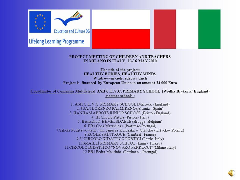 PROJECT MEETING OF CHILDREN AND TEACHERS IN MILANO IN ITALY 13-16 MAY 2010 The title of the project: HEALTHY BODIES, HEALTHY MINDS W zdrowym ciele, zdrowy duch Project is financed by European Union in an amount 24 000 Euro Coordinator of Comenius Multilateral ASH C.E.V.C.