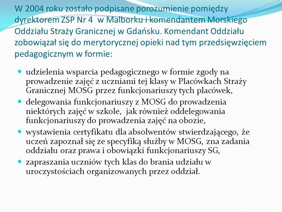 W 2004 roku zostało podpisane porozumienie pomiędzy dyrektorem ZSP Nr 4 w Malborku i komendantem Morskiego Oddziału Straży Granicznej w Gdańsku. Komendant Oddziału zobowiązał się do merytorycznej opieki nad tym przedsięwzięciem pedagogicznym w formie: