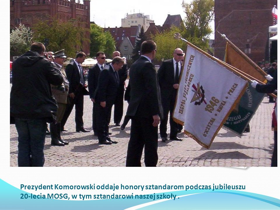 Prezydent Komorowski oddaje honory sztandarom podczas jubileuszu 20-lecia MOSG, w tym sztandarowi naszej szkoły .