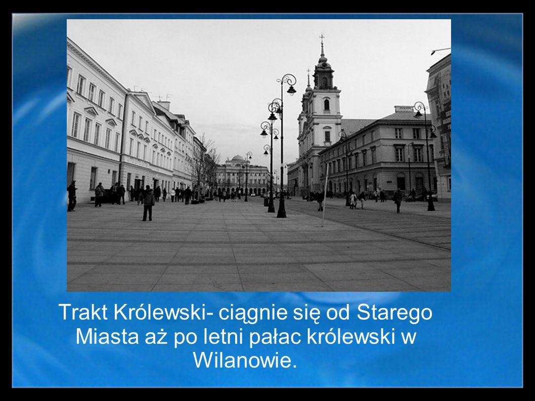 Trakt Królewski- ciągnie się od Starego Miasta aż po letni pałac królewski w Wilanowie.