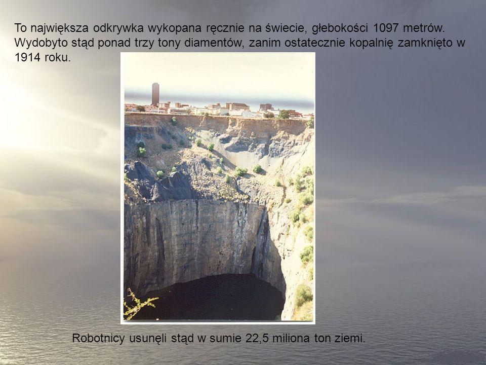 To największa odkrywka wykopana ręcznie na świecie, głebokości 1097 metrów. Wydobyto stąd ponad trzy tony diamentów, zanim ostatecznie kopalnię zamknięto w 1914 roku.