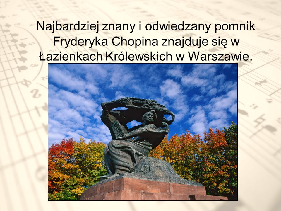 Najbardziej znany i odwiedzany pomnik Fryderyka Chopina znajduje się w Łazienkach Królewskich w Warszawie.