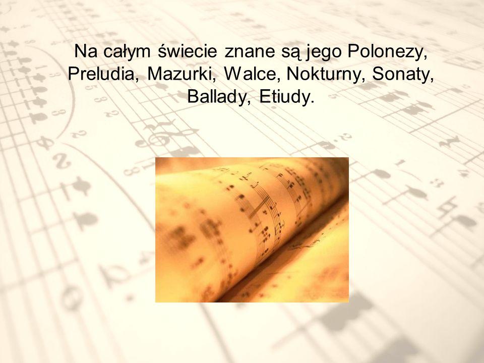 Na całym świecie znane są jego Polonezy, Preludia, Mazurki, Walce, Nokturny, Sonaty, Ballady, Etiudy.
