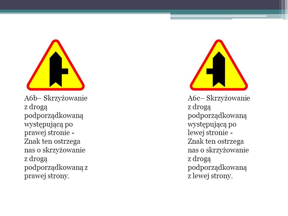 A6b– Skrzyżowanie z drogą podporządkowaną występującą po prawej stronie - Znak ten ostrzega nas o skrzyżowanie z drogą podporządkowaną z prawej strony.