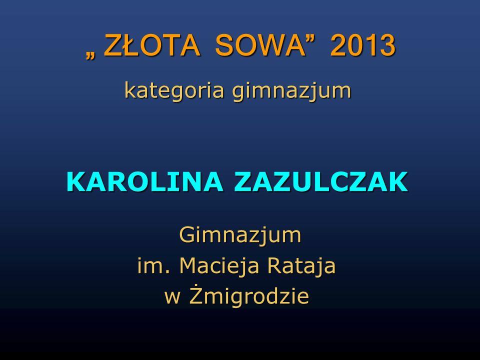 """"""" ZŁOTA SOWA 2013 KAROLINA ZAZULCZAK kategoria gimnazjum Gimnazjum"""