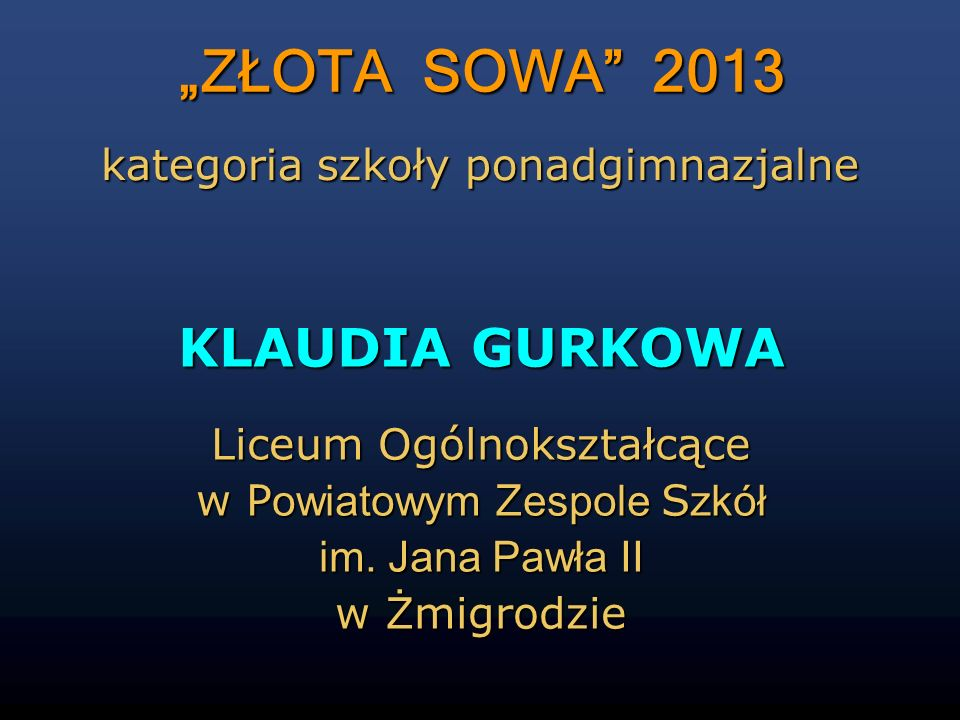 """""""ZŁOTA SOWA 2013 KLAUDIA GURKOWA kategoria szkoły ponadgimnazjalne"""