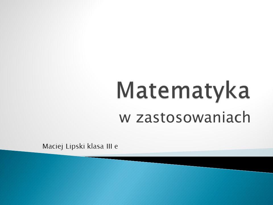 Matematyka w zastosowaniach Maciej Lipski klasa III e