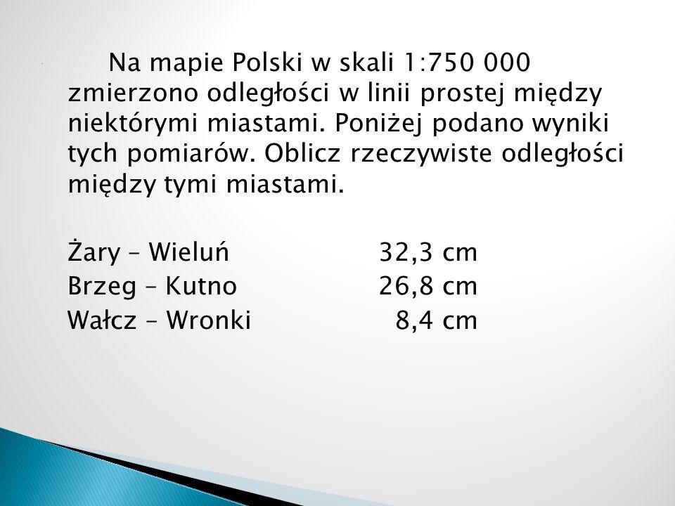 Na mapie Polski w skali 1:750 000 zmierzono odległości w linii prostej między niektórymi miastami. Poniżej podano wyniki tych pomiarów. Oblicz rzeczywiste odległości między tymi miastami. Żary – Wieluń 32,3 cm Brzeg – Kutno 26,8 cm Wałcz – Wronki 8,4 cm