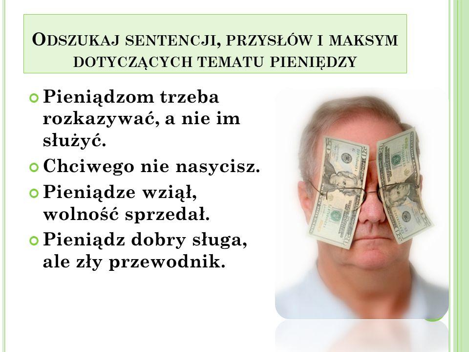 Odszukaj sentencji, przysłów i maksym dotyczących tematu pieniędzy