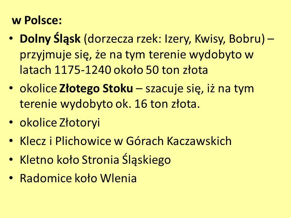 w Polsce: Dolny Śląsk (dorzecza rzek: Izery, Kwisy, Bobru) – przyjmuje się, że na tym terenie wydobyto w latach 1175-1240 około 50 ton złota.
