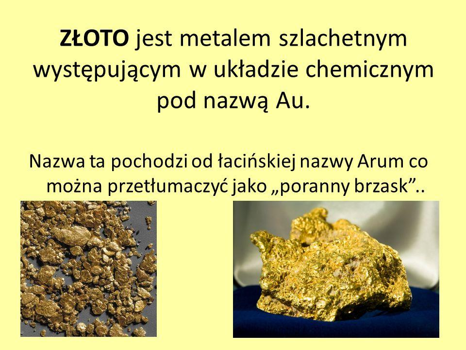 ZŁOTO jest metalem szlachetnym występującym w układzie chemicznym pod nazwą Au.