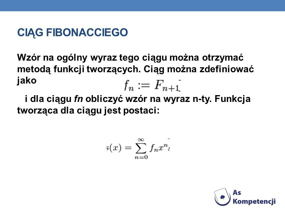 CIĄG FIBONACCIEGO Wzór na ogólny wyraz tego ciągu można otrzymać metodą funkcji tworzących. Ciąg można zdefiniować jako.