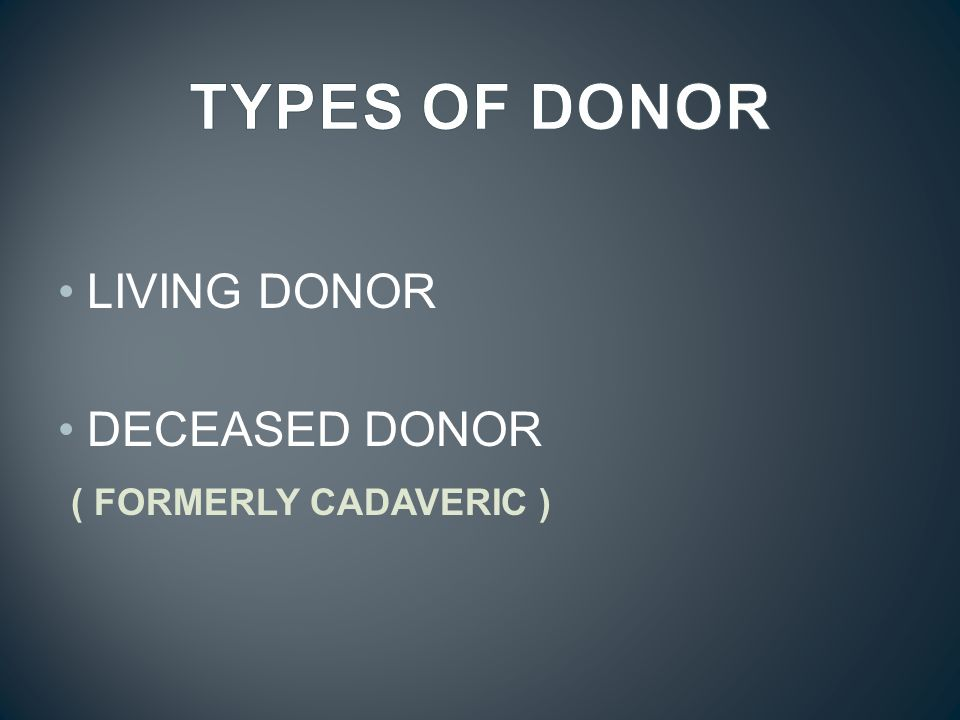 TYPES OF DONOR LIVING DONOR DECEASED DONOR ( FORMERLY CADAVERIC )