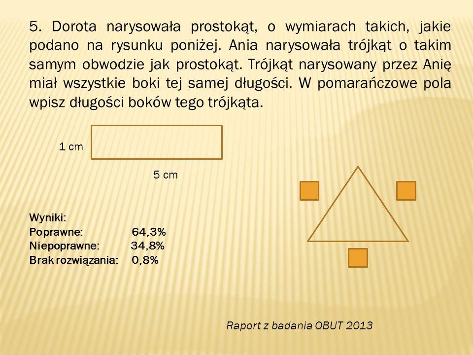 5. Dorota narysowała prostokąt, o wymiarach takich, jakie podano na rysunku poniżej. Ania narysowała trójkąt o takim samym obwodzie jak prostokąt. Trójkąt narysowany przez Anię miał wszystkie boki tej samej długości. W pomarańczowe pola wpisz długości boków tego trójkąta.