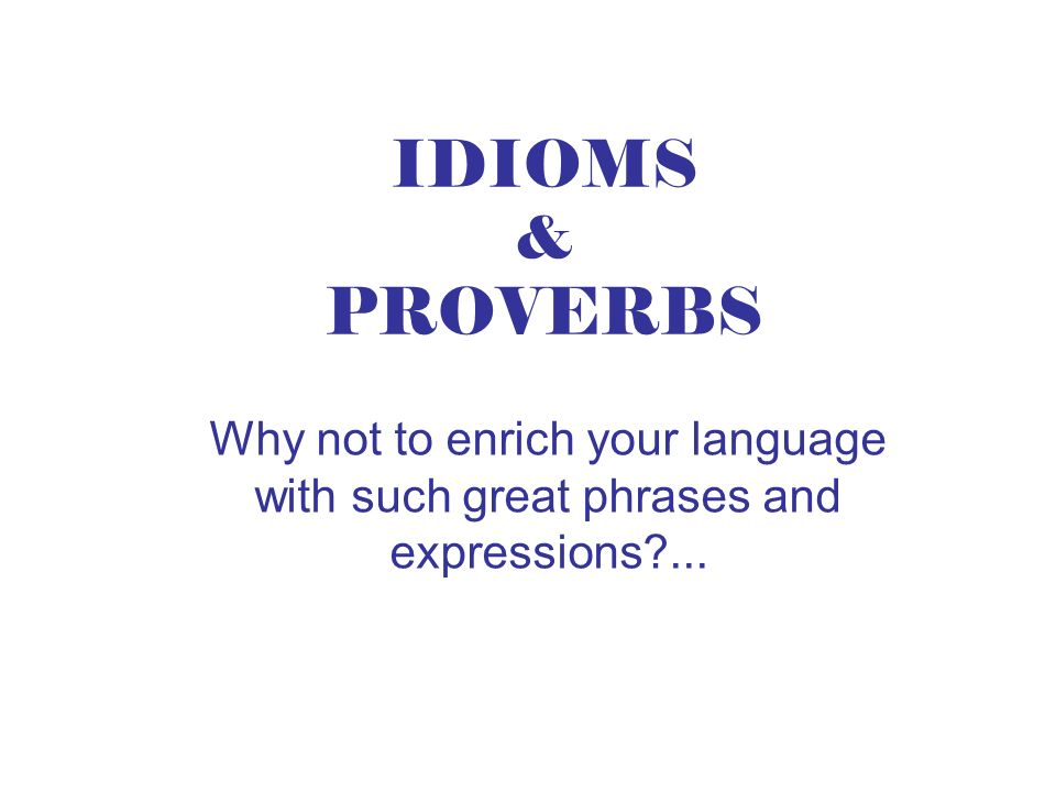 IDIOMS & PROVERBS Why not to enrich your language with such great phrases and expressions ...