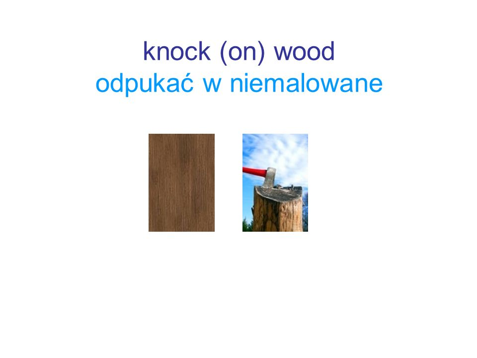 knock (on) wood odpukać w niemalowane
