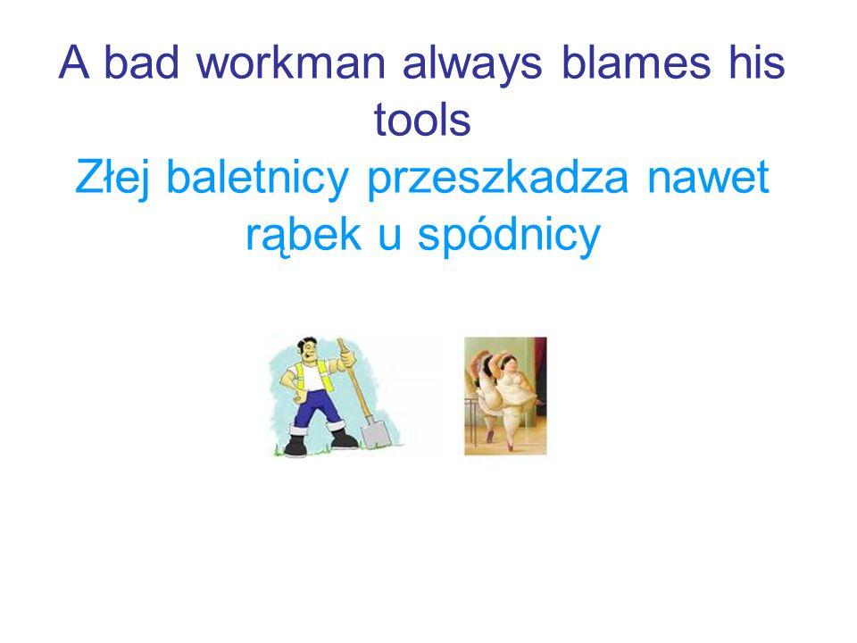 A bad workman always blames his tools Złej baletnicy przeszkadza nawet rąbek u spódnicy