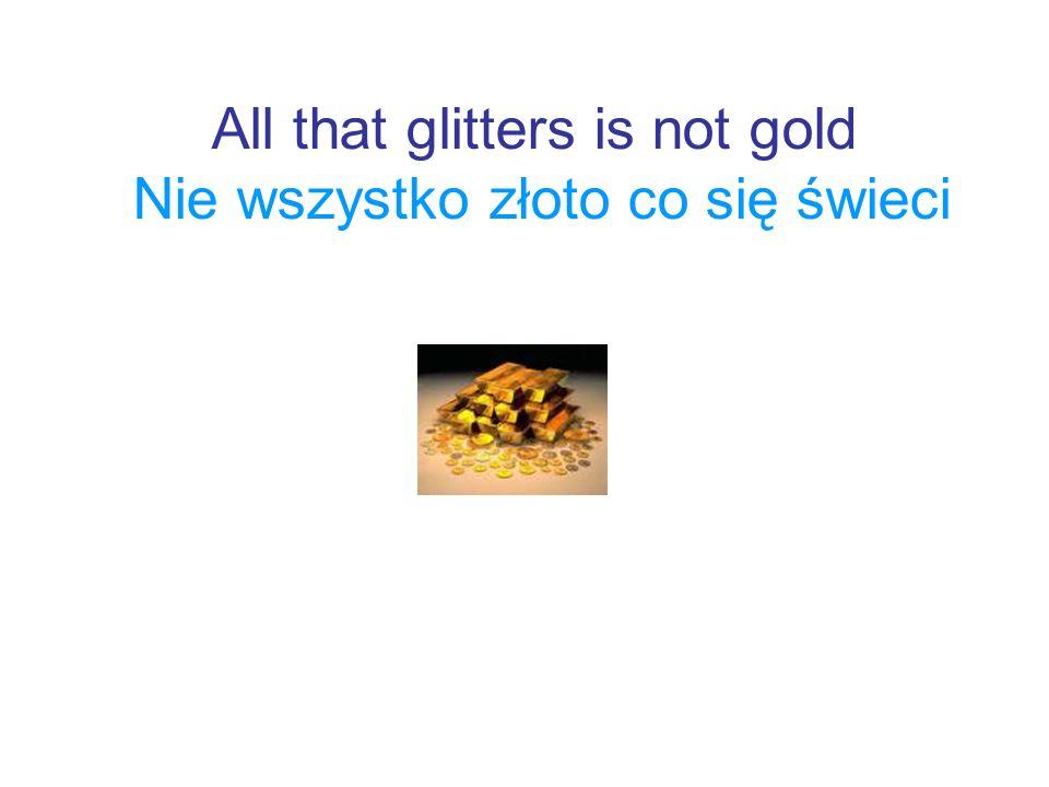 All that glitters is not gold Nie wszystko złoto co się świeci